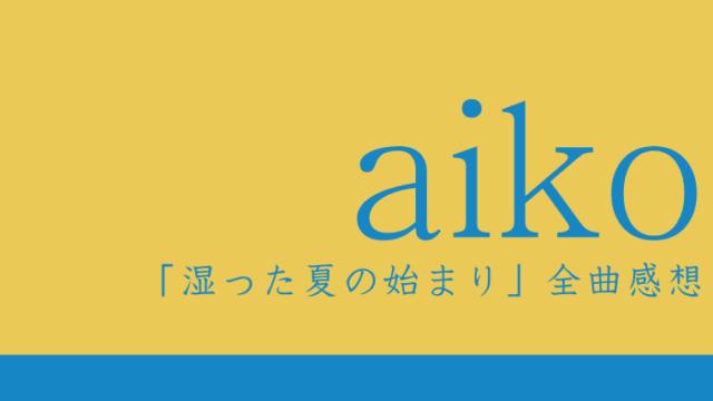 aiko Newアルバム『湿った夏の始まり』全曲感想