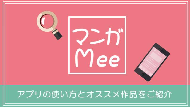 【マンガMee】人気の少女漫画が勢ぞろい!マンガアプリの使い方とオススメ作品をご紹介