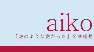 aiko 11thアルバム『泡のような愛だった』全曲感想