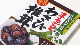 しみっしみの甘辛~い味がたまらない『まるごとわさび椎茸』